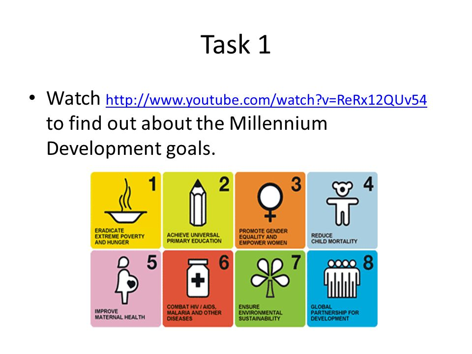 Task 1 Watch http://www.youtube.com/watch v=ReRx12QUv54 to find out about the Millennium Development goals.