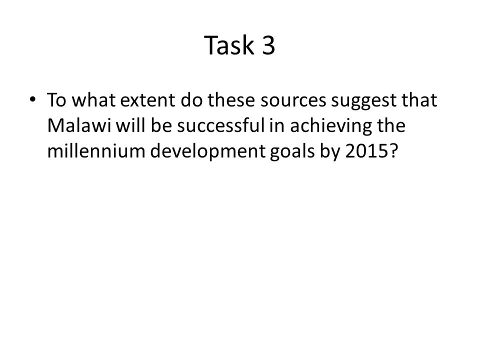 Task 3 To what extent do these sources suggest that Malawi will be successful in achieving the millennium development goals by 2015