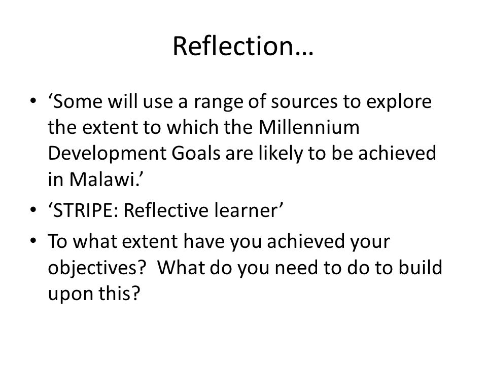 Reflection… 'Some will use a range of sources to explore the extent to which the Millennium Development Goals are likely to be achieved in Malawi.'