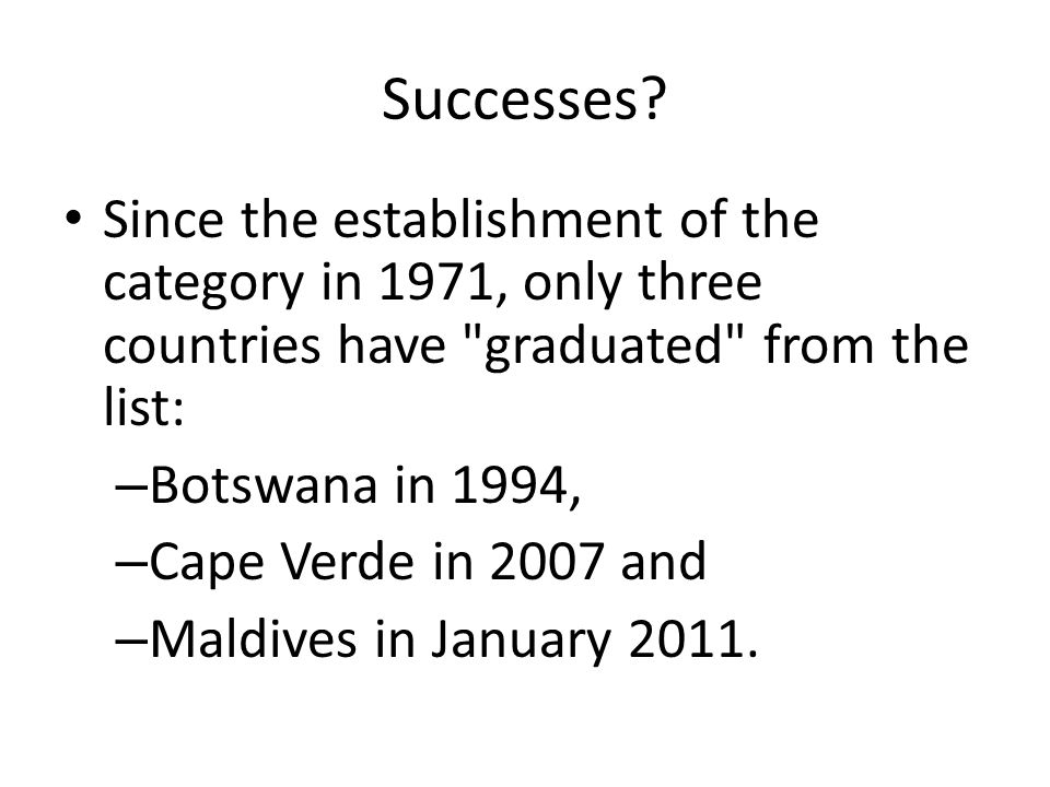 Successes Since the establishment of the category in 1971, only three countries have graduated from the list: