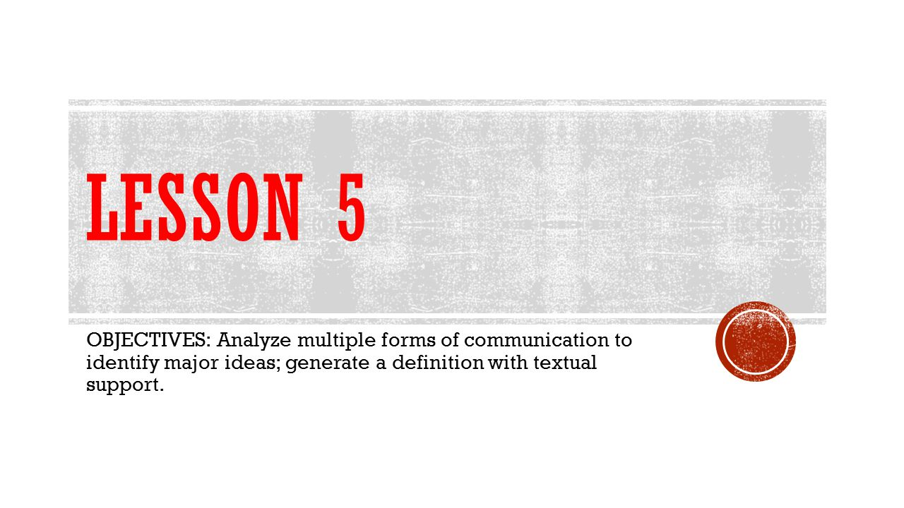 Lesson 5 OBJECTIVES: Analyze multiple forms of communication to identify major ideas; generate a definition with textual support.