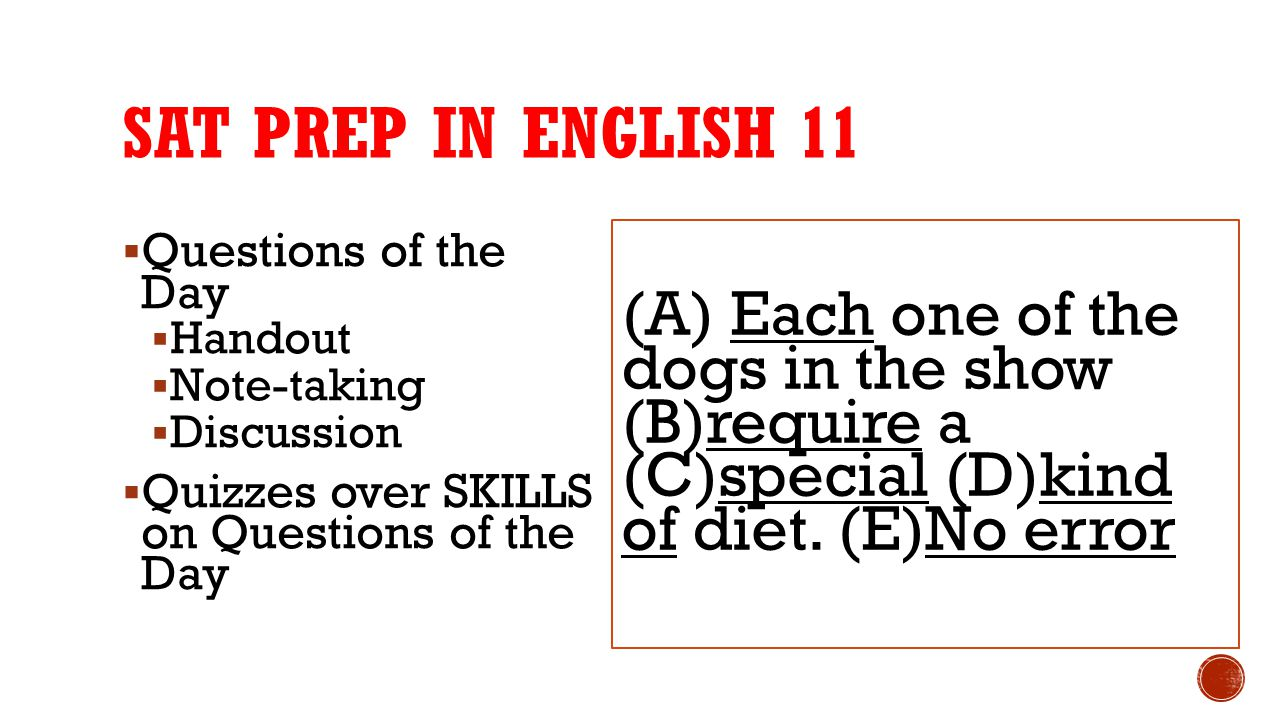 SAT prep in English 11 (A) Each one of the dogs in the show (B)require a (C)special (D)kind of diet. (E)No error.