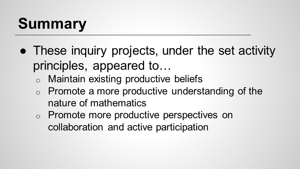 Summary These inquiry projects, under the set activity principles, appeared to… Maintain existing productive beliefs.