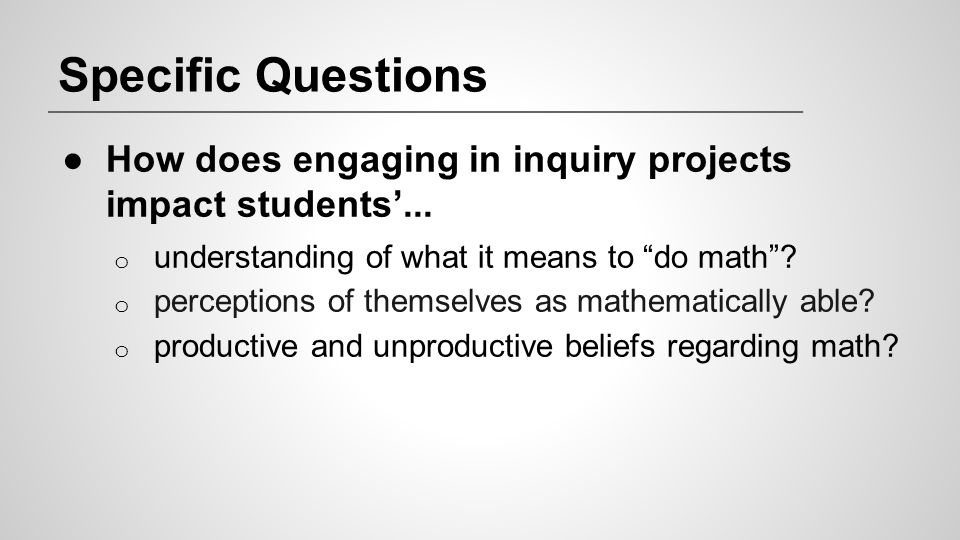 Specific Questions How does engaging in inquiry projects impact students'... understanding of what it means to do math