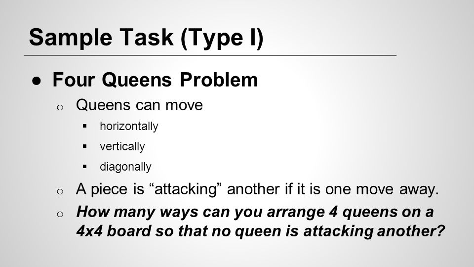 Sample Task (Type I) Four Queens Problem Queens can move