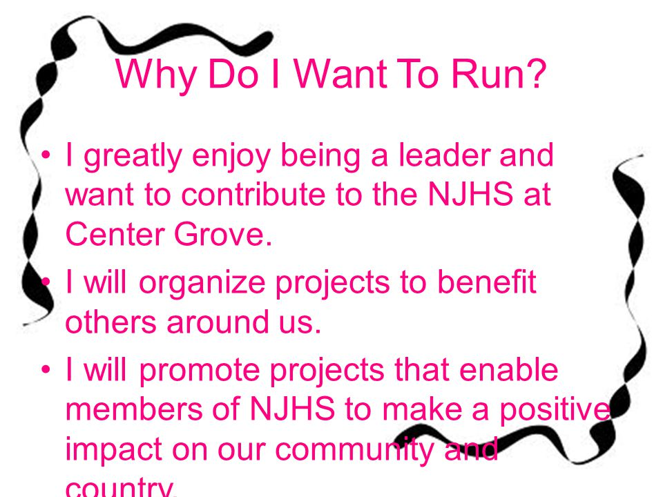Why Do I Want To Run I greatly enjoy being a leader and want to contribute to the NJHS at Center Grove.