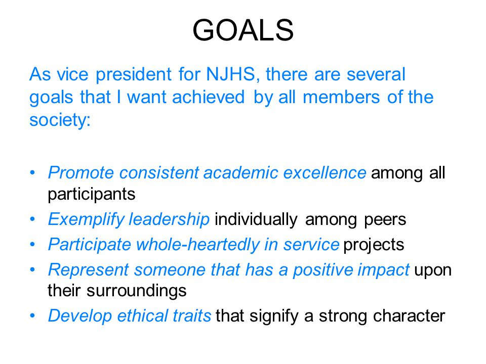 GOALS As vice president for NJHS, there are several goals that I want achieved by all members of the society: