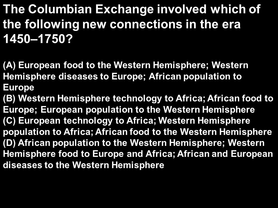 The Columbian Exchange involved which of the following new connections in the era 1450–1750
