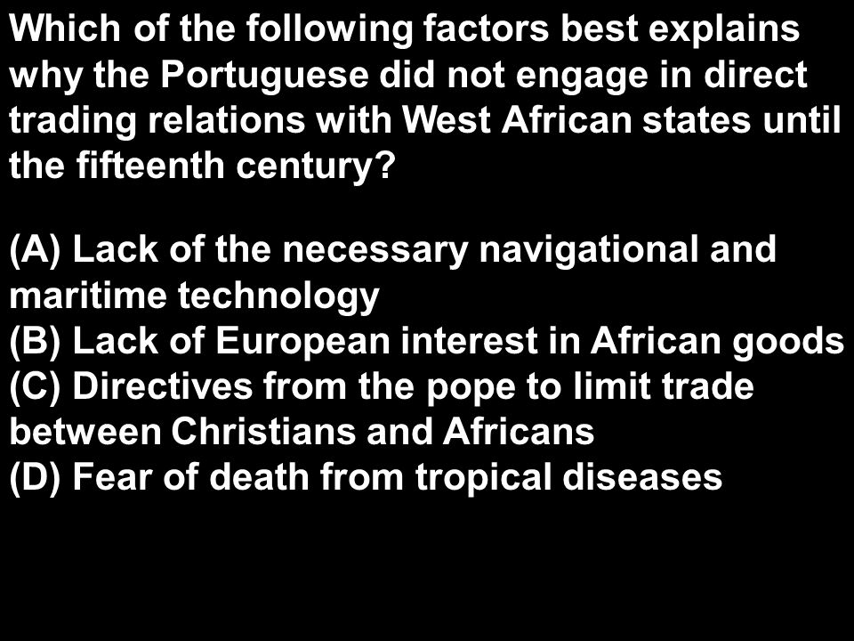 Which of the following factors best explains why the Portuguese did not engage in direct trading relations with West African states until the fifteenth century