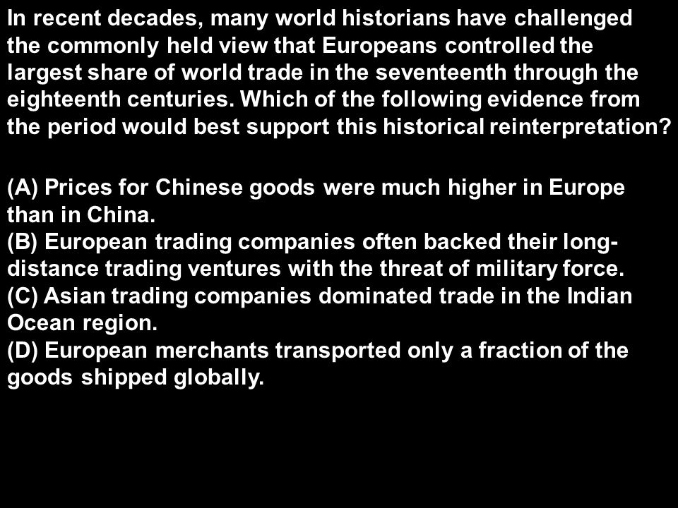 In recent decades, many world historians have challenged the commonly held view that Europeans controlled the largest share of world trade in the seventeenth through the eighteenth centuries. Which of the following evidence from the period would best support this historical reinterpretation