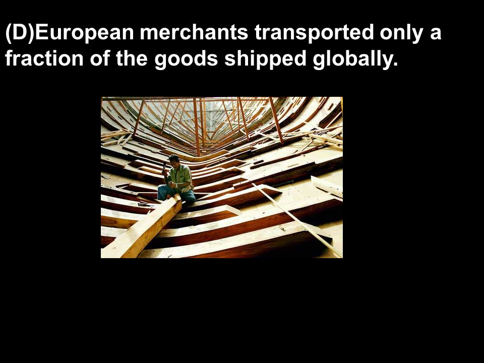 (D)European merchants transported only a fraction of the goods shipped globally.