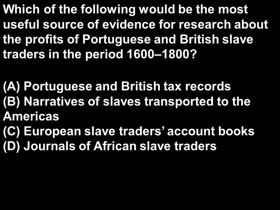 Which of the following would be the most useful source of evidence for research about the profits of Portuguese and British slave traders in the period 1600–1800