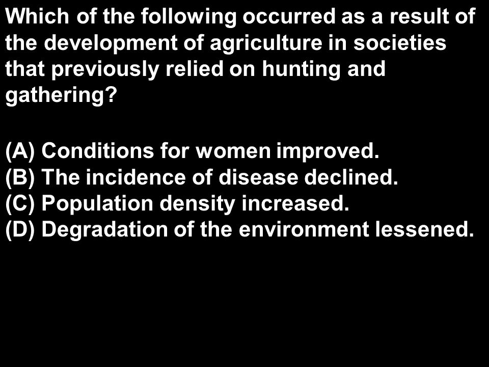 Which of the following occurred as a result of the development of agriculture in societies that previously relied on hunting and gathering