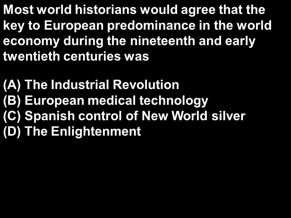 Most world historians would agree that the key to European predominance in the world economy during the nineteenth and early twentieth centuries was