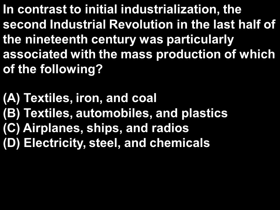 In contrast to initial industrialization, the second Industrial Revolution in the last half of the nineteenth century was particularly associated with the mass production of which of the following
