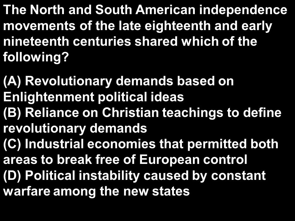 The North and South American independence movements of the late eighteenth and early nineteenth centuries shared which of the following