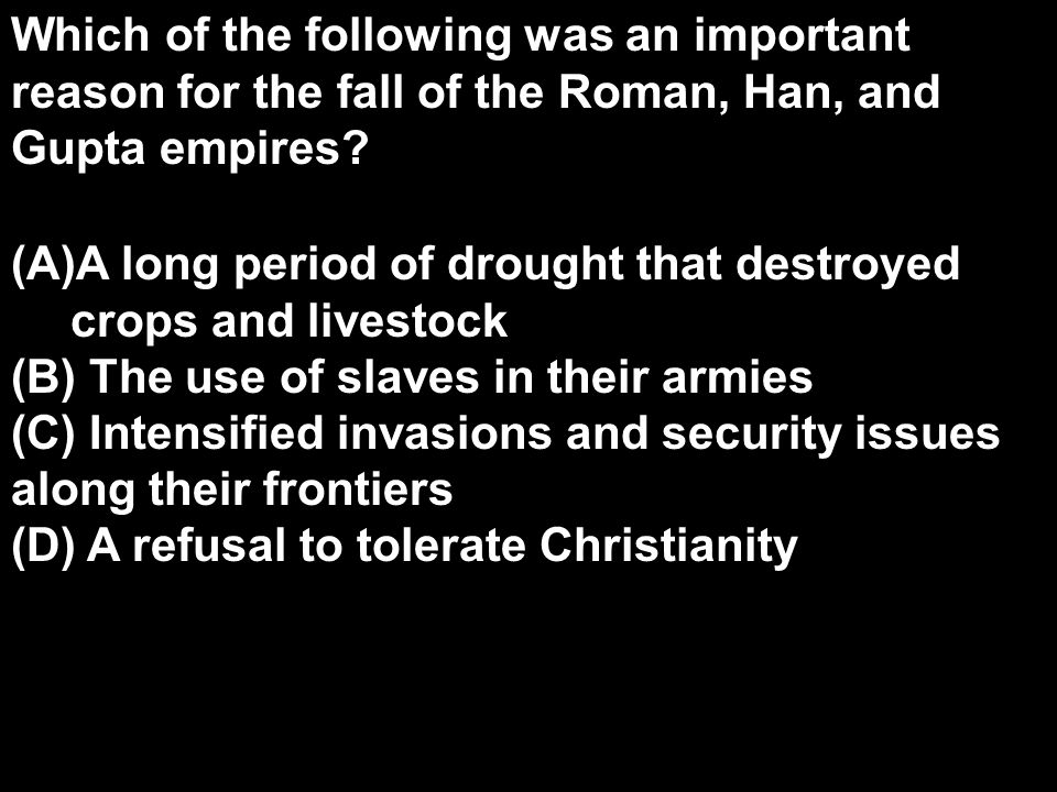 Which of the following was an important reason for the fall of the Roman, Han, and Gupta empires