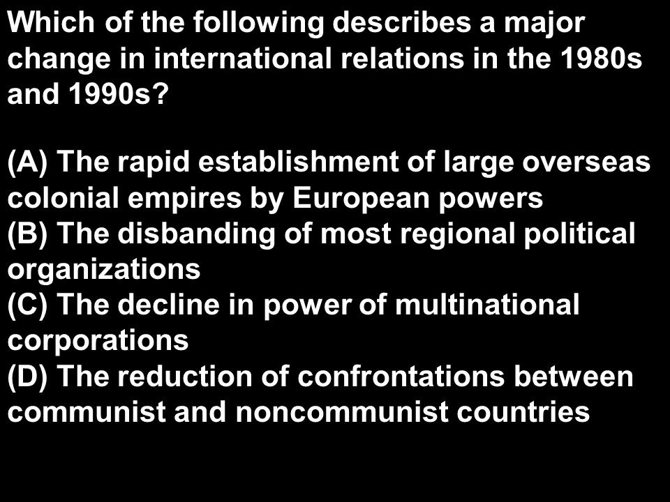 Which of the following describes a major change in international relations in the 1980s and 1990s