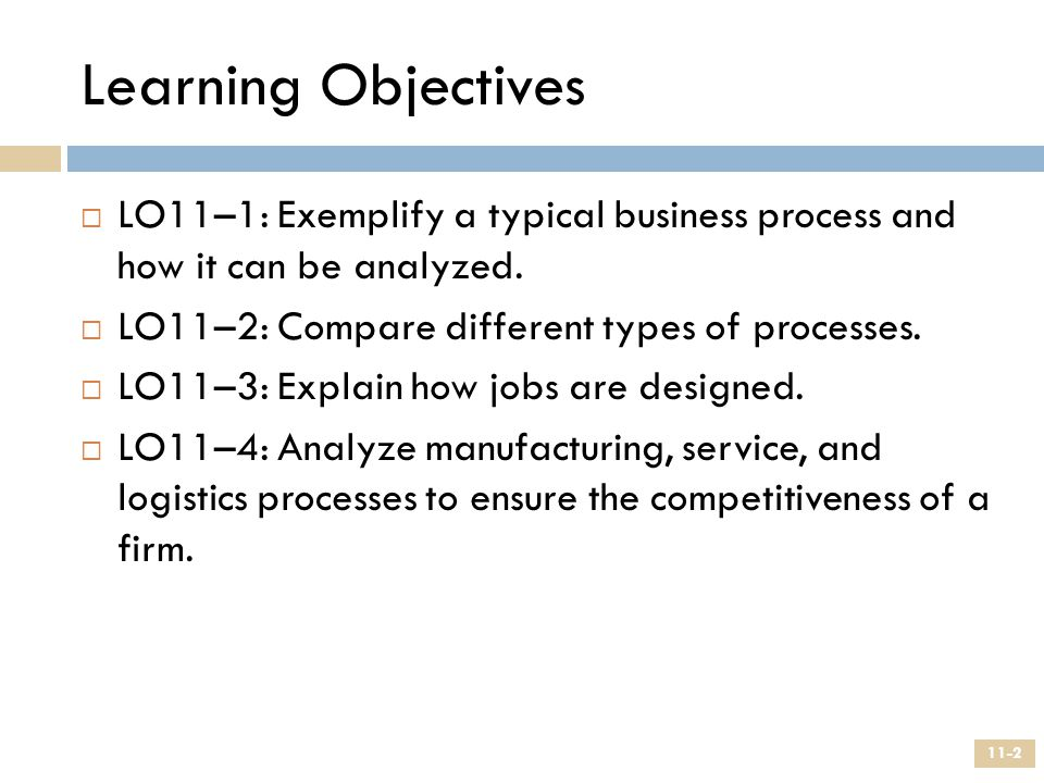 Learning Objectives LO11–1: Exemplify a typical business process and how it can be analyzed. LO11–2: Compare different types of processes.