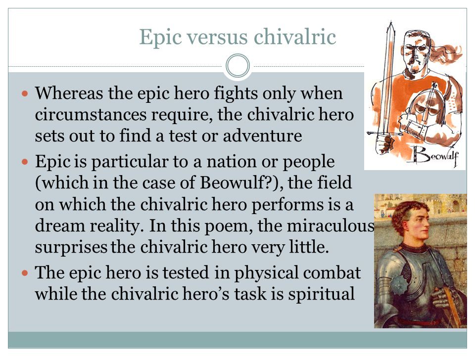 Epic versus chivalric Whereas the epic hero fights only when circumstances require, the chivalric hero sets out to find a test or adventure.