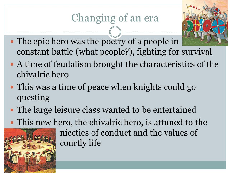 Changing of an era The epic hero was the poetry of a people in constant battle (what people ), fighting for survival.