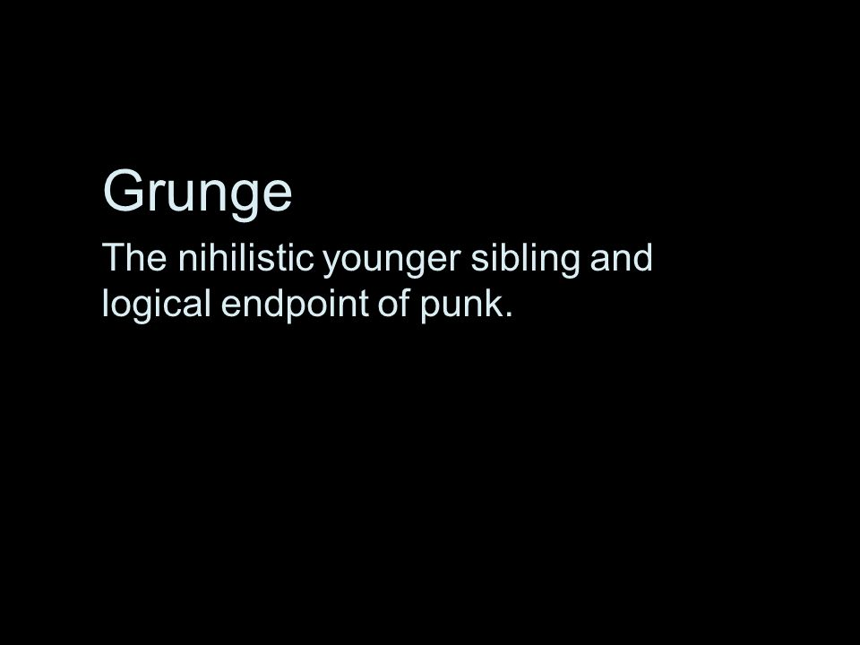 Grunge The nihilistic younger sibling and logical endpoint of punk.
