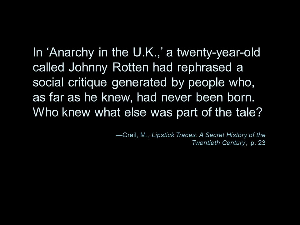 In 'Anarchy in the U.K.,' a twenty-year-old called Johnny Rotten had rephrased a social critique generated by people who, as far as he knew, had never been born. Who knew what else was part of the tale