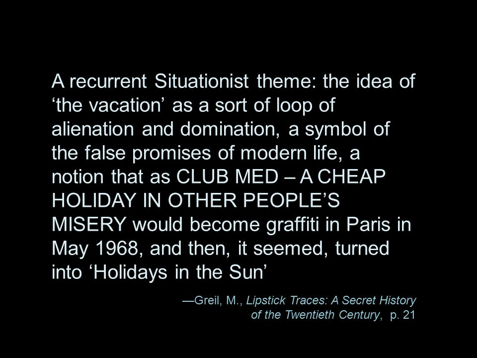 A recurrent Situationist theme: the idea of 'the vacation' as a sort of loop of alienation and domination, a symbol of the false promises of modern life, a notion that as CLUB MED – A CHEAP HOLIDAY IN OTHER PEOPLE'S MISERY would become graffiti in Paris in May 1968, and then, it seemed, turned into 'Holidays in the Sun'