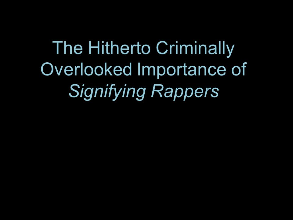 The Hitherto Criminally Overlooked Importance of Signifying Rappers