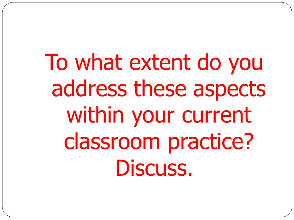 To what extent do you address these aspects within your current classroom practice Discuss.