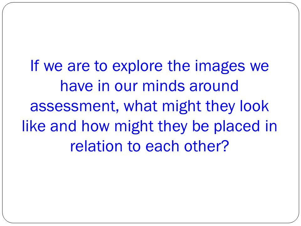 If we are to explore the images we have in our minds around assessment, what might they look like and how might they be placed in relation to each other