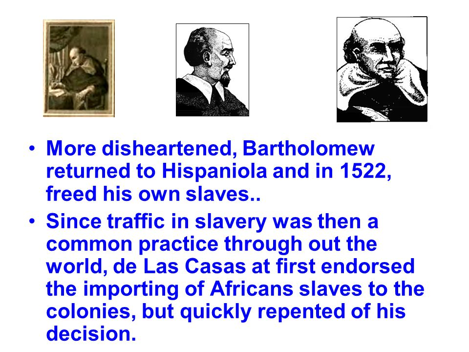 More disheartened, Bartholomew returned to Hispaniola and in 1522, freed his own slaves..