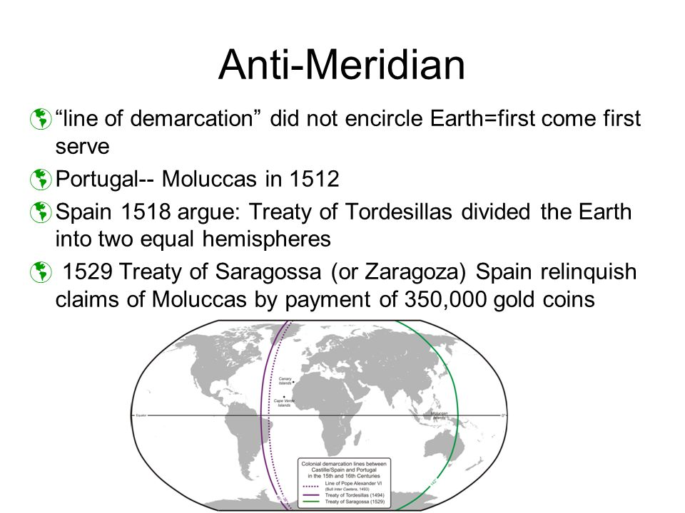 Anti-Meridian line of demarcation did not encircle Earth=first come first serve. Portugal-- Moluccas in 1512.