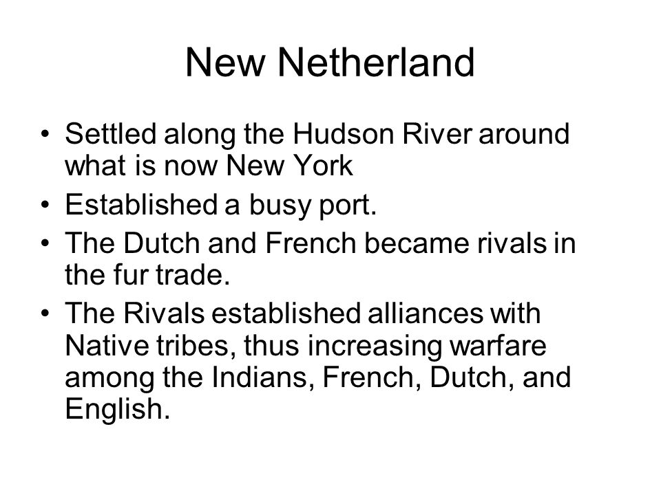 New Netherland Settled along the Hudson River around what is now New York. Established a busy port.