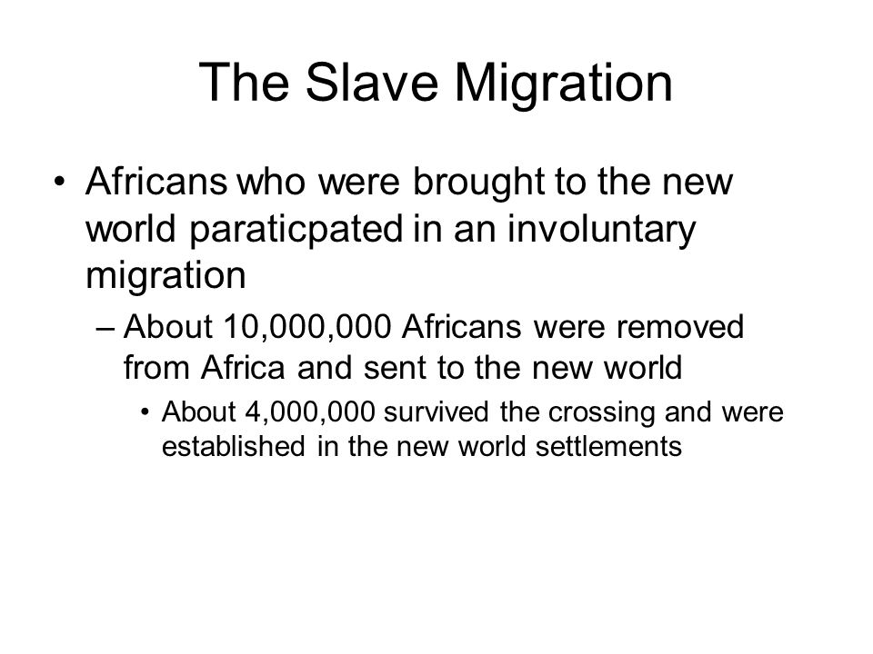 The Slave Migration Africans who were brought to the new world paraticpated in an involuntary migration.