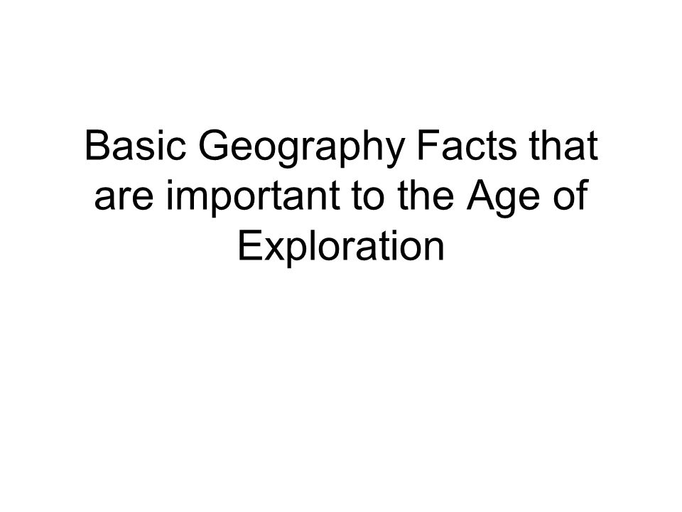 Basic Geography Facts that are important to the Age of Exploration