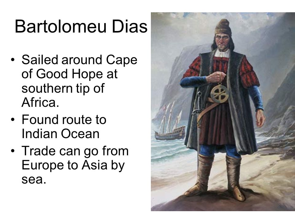 Bartolomeu Dias Sailed around Cape of Good Hope at southern tip of Africa. Found route to Indian Ocean.