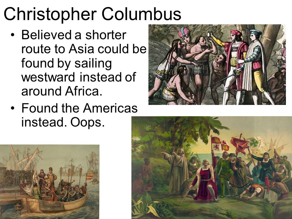 Christopher Columbus Believed a shorter route to Asia could be found by sailing westward instead of around Africa.