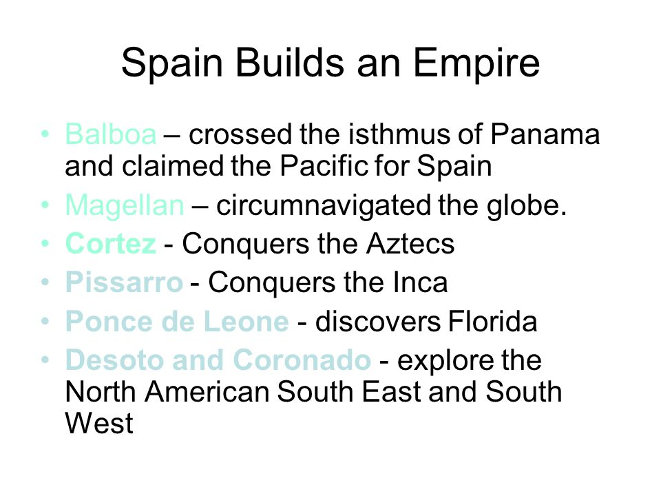 Spain Builds an Empire Balboa – crossed the isthmus of Panama and claimed the Pacific for Spain. Magellan – circumnavigated the globe.