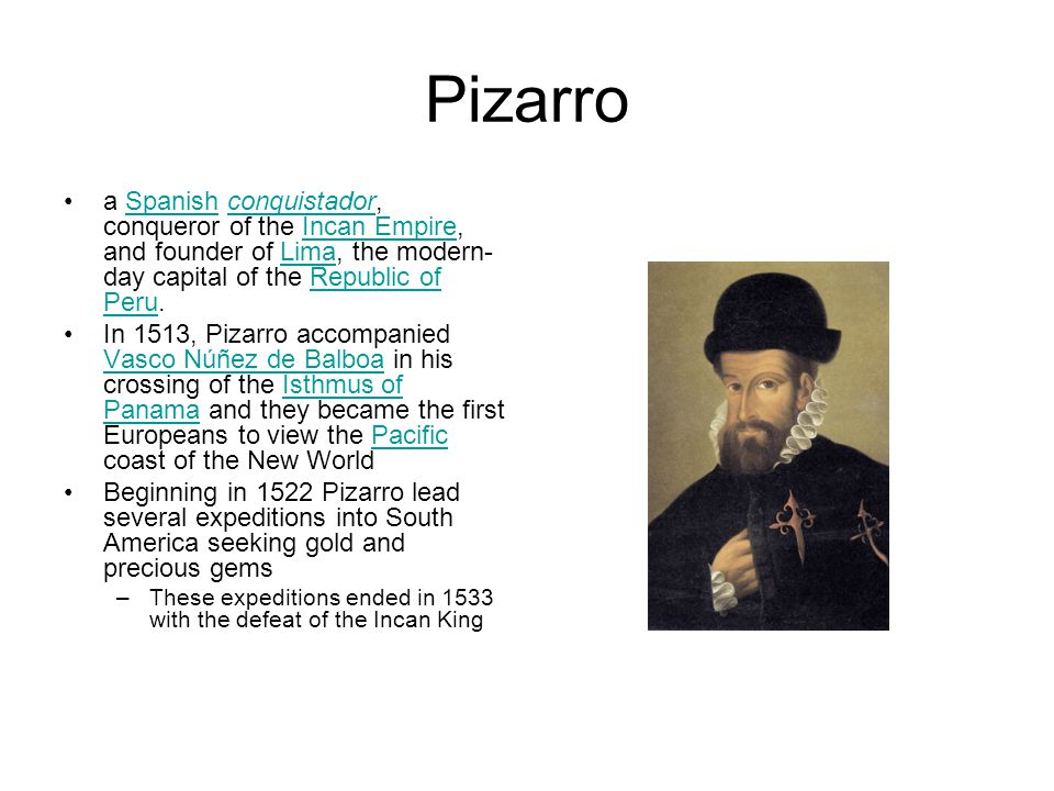 Pizarro a Spanish conquistador, conqueror of the Incan Empire, and founder of Lima, the modern-day capital of the Republic of Peru.