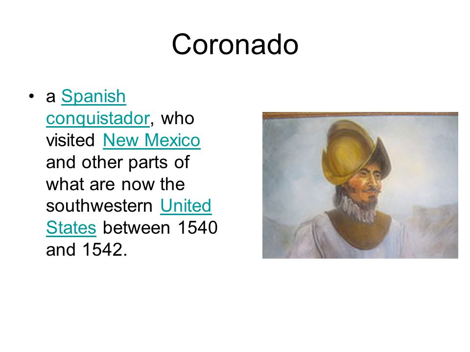 Coronado a Spanish conquistador, who visited New Mexico and other parts of what are now the southwestern United States between 1540 and 1542.