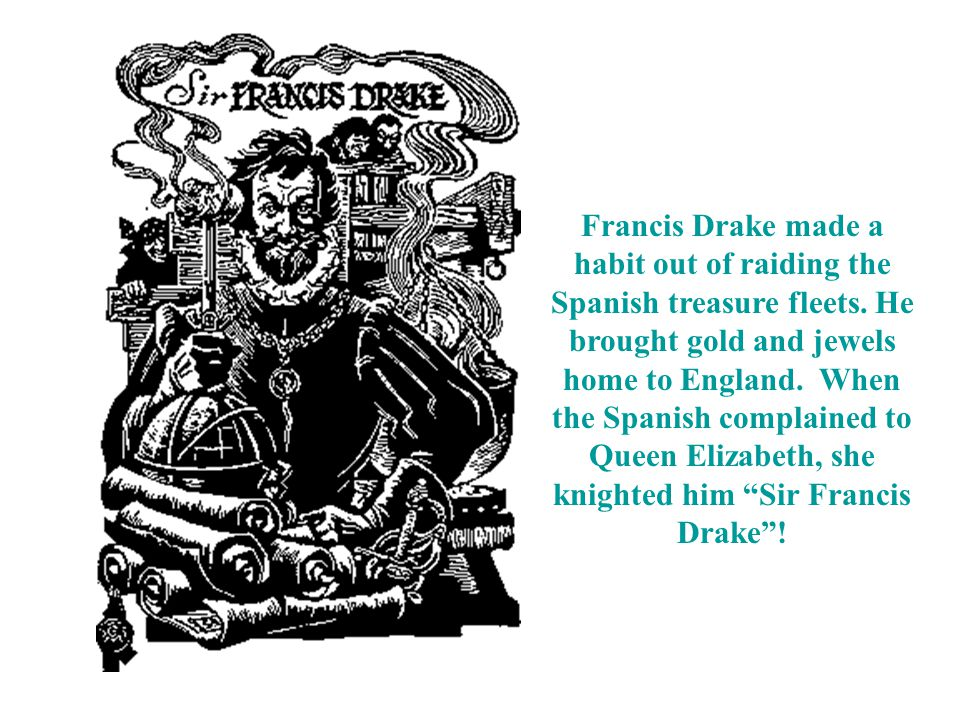 Francis Drake made a habit out of raiding the Spanish treasure fleets