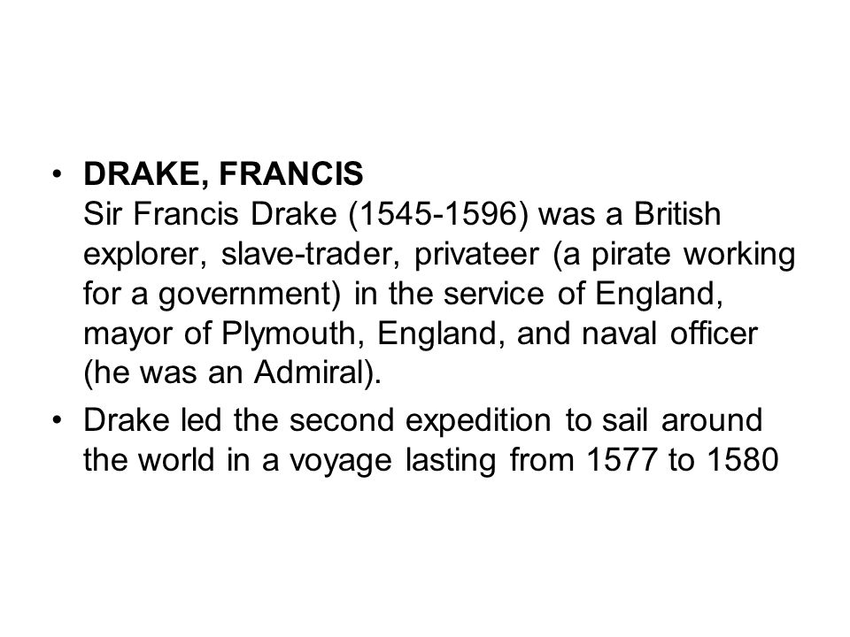 DRAKE, FRANCIS Sir Francis Drake (1545-1596) was a British explorer, slave-trader, privateer (a pirate working for a government) in the service of England, mayor of Plymouth, England, and naval officer (he was an Admiral).