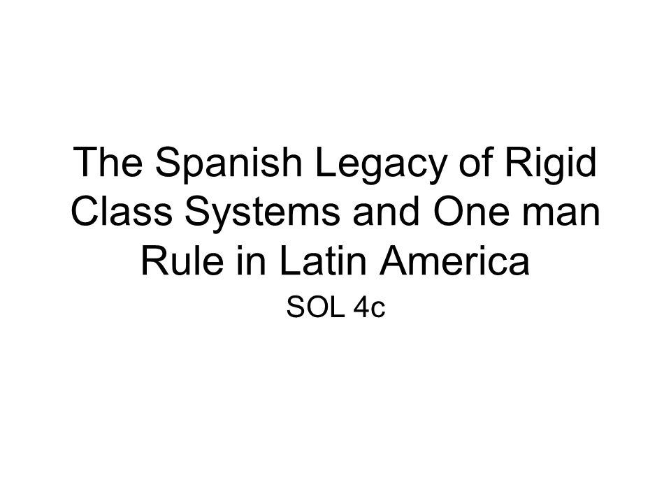 The Spanish Legacy of Rigid Class Systems and One man Rule in Latin America