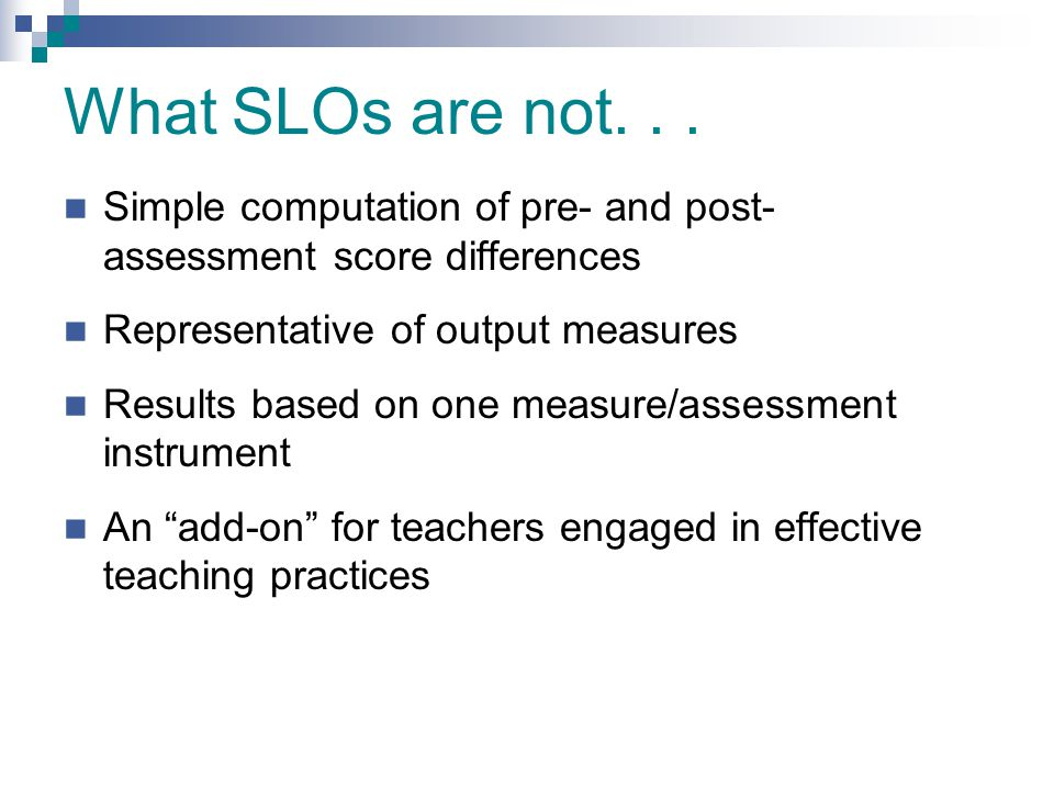 What SLOs are not. . . Simple computation of pre- and post- assessment score differences. Representative of output measures.