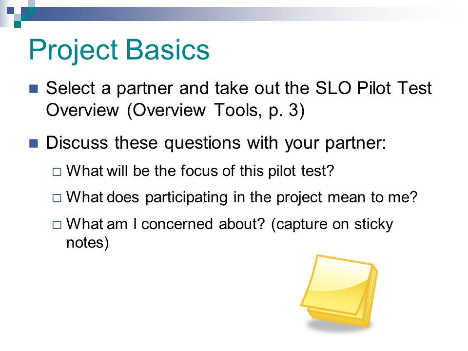 Project Basics Select a partner and take out the SLO Pilot Test Overview (Overview Tools, p. 3) Discuss these questions with your partner: