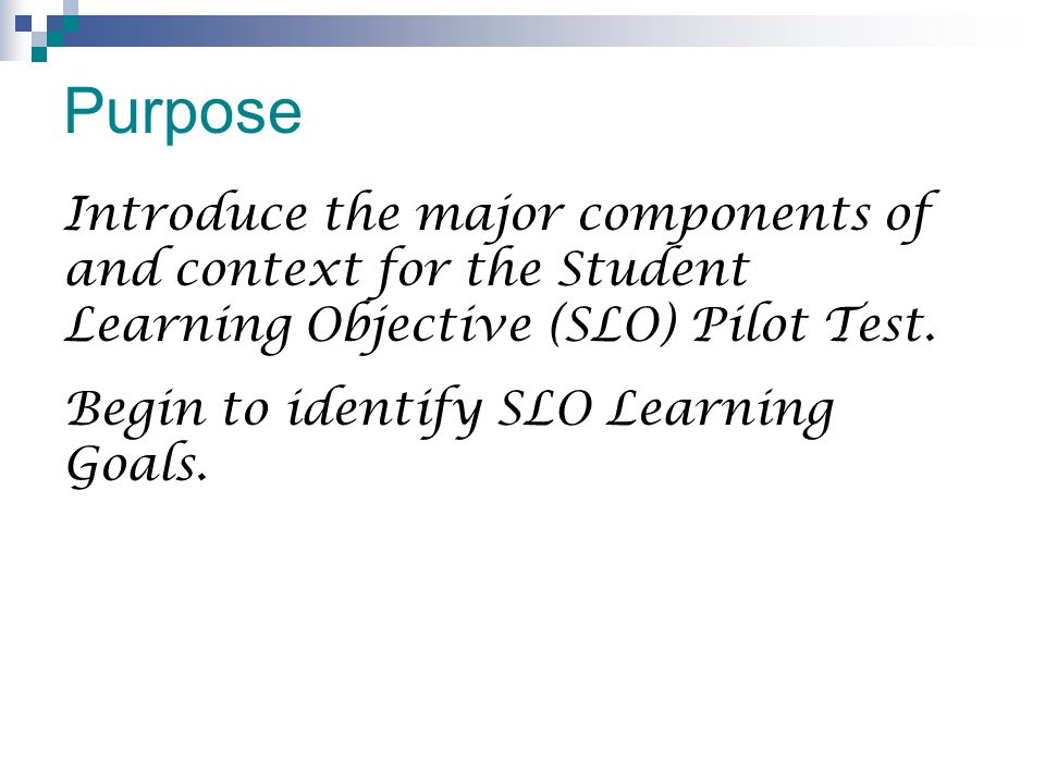 Purpose Introduce the major components of and context for the Student Learning Objective (SLO) Pilot Test.