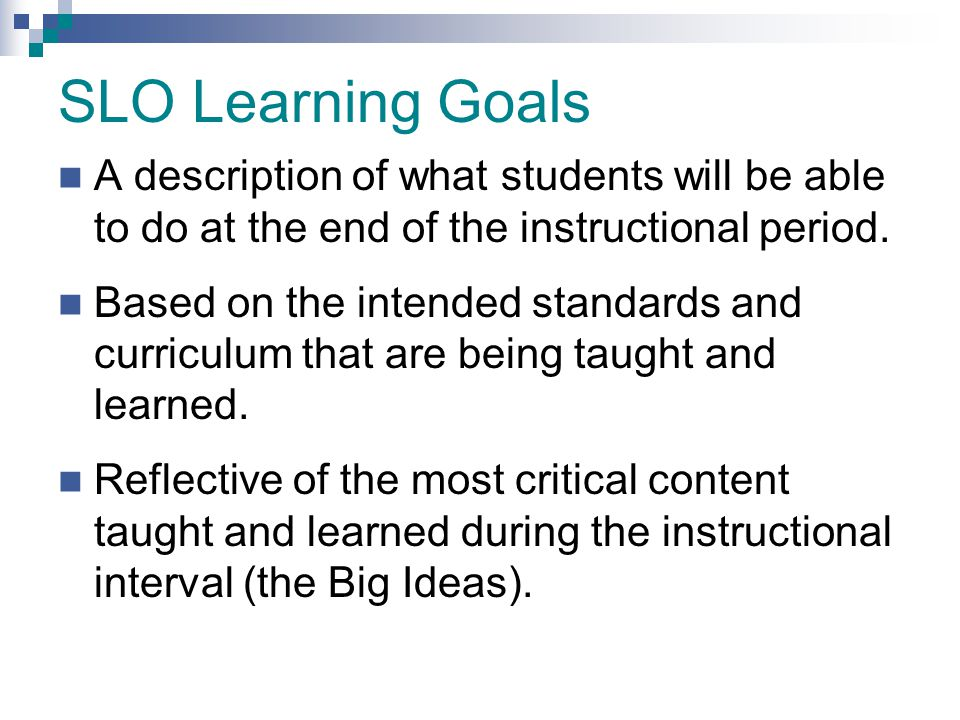 SLO Learning Goals A description of what students will be able to do at the end of the instructional period.