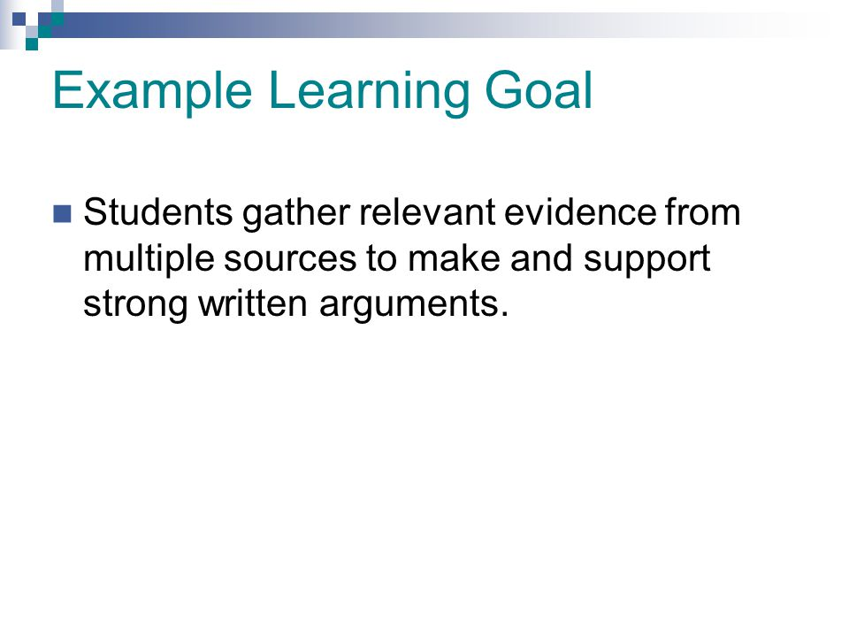 Example Learning Goal Students gather relevant evidence from multiple sources to make and support strong written arguments.