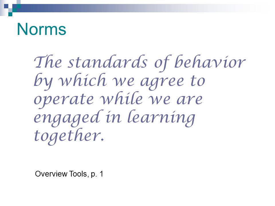 Norms The standards of behavior by which we agree to operate while we are engaged in learning together.